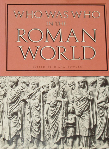 Who Was Who in the Roman World, 753BC to 476AD, edited by Diana Bowder
